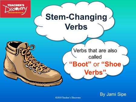By Jami Sipe ©2010 Teachers Discovery ©2010 Verbs that are also called Boot or Shoe Verbs Stem-Changing Verbs.