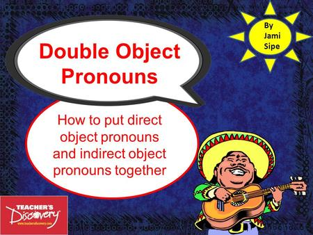 Double Object Pronouns How to put direct object pronouns and indirect object pronouns together By Jami Sipe.