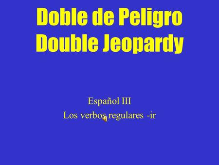 Doble de Peligro Double Jeopardy Español III Los verbos regulares -ir.