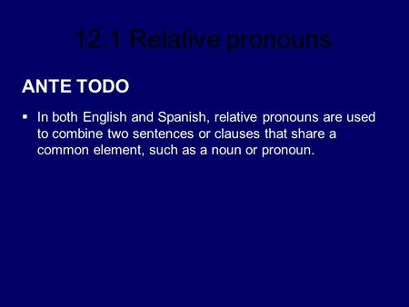 ANTE TODO In both English and Spanish, relative pronouns are used to combine two sentences or clauses that share a common element, such as a noun or pronoun.