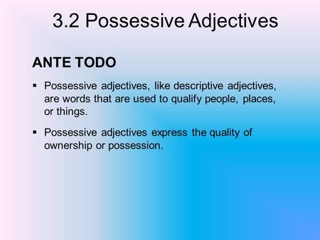 3.2 Possessive Adjectives ANTE TODO Possessive adjectives, like descriptive adjectives, are words that are used to qualify people, places, or things. Possessive.