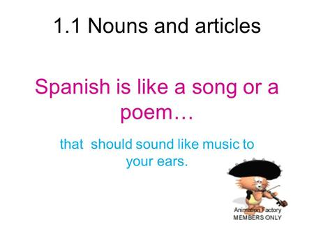 1.1 Nouns and articles Spanish is like a song or a poem… that should sound like music to your ears.