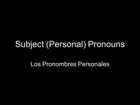 1.3 Present tense of ser Subject (Personal) Pronouns Los Pronombres Personales.