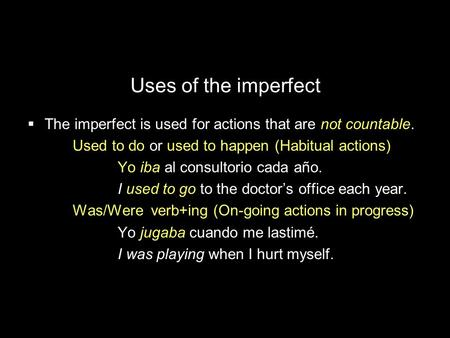 Uses of the imperfect The imperfect is used for actions that are not countable. Used to do or used to happen (Habitual actions) Yo iba al consultorio cada.