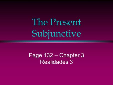 The Present Subjunctive Page 132 – Chapter 3 Realidades 3.