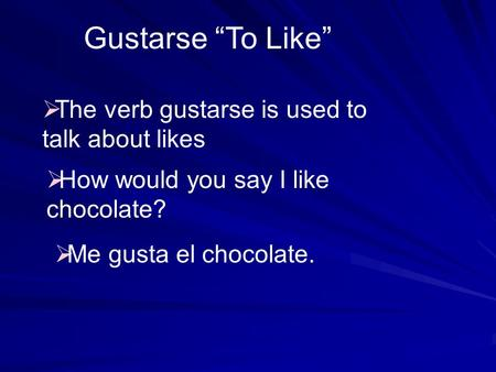 Gustarse To Like The verb gustarse is used to talk about likes How would you say I like chocolate? Me gusta el chocolate.