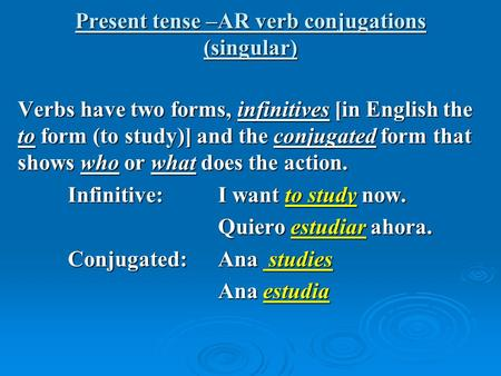 Present tense –AR verb conjugations (singular) Verbs have two forms, infinitives [in English the to form (to study)] and the conjugated form that shows.