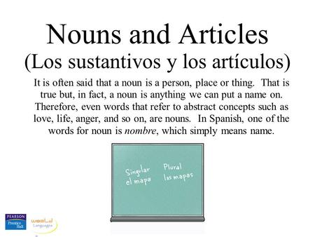Nouns and Articles (Los sustantivos y los artículos) It is often said that a noun is a person, place or thing. That is true but, in fact, a noun is anything.