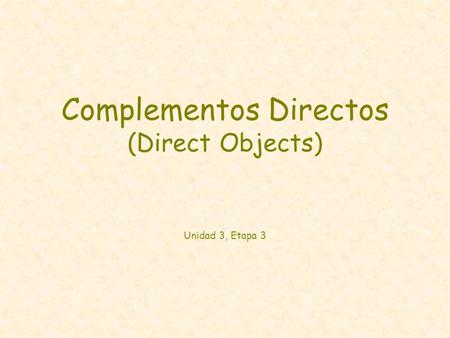 Complementos Directos (Direct Objects) Unidad 3, Etapa 3
