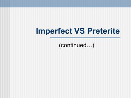 Imperfect VS Preterite (continued…). El pretérito en términos generales El pretérito is used for actions in the past that are seen as completed. Juan.