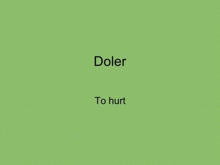 Doler To hurt Doler – to hurt Doler is a 2-form verb like gustar. We only use 2 forms. Remember? Te gusta la manzana. Te gustan las manzanas.