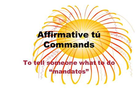 Affirmative tú Commands To tell someone what to do mandatos.