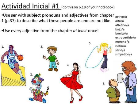 Actividad Inicial #1 (do this on p.18 of your notebook) Use ser with subject pronouns and adjectives from chapter 1 (p.37) to describe what these people.