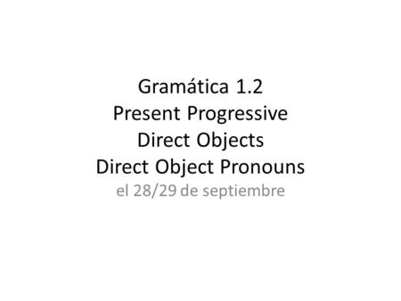 Gramática 1.2 Present Progressive Direct Objects Direct Object Pronouns el 28/29 de septiembre.