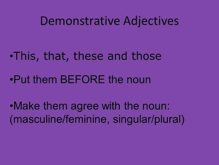 Demonstrative Adjectives This, that, these and those Put them BEFORE the noun Make them agree with the noun: (masculine/feminine, singular/plural)