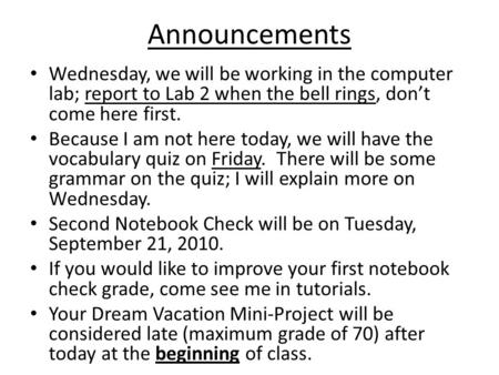 Announcements Wednesday, we will be working in the computer lab; report to Lab 2 when the bell rings, don't come here first. Because I am not here today,