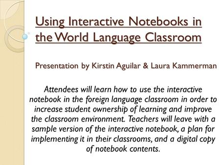 Using Interactive Notebooks in the World Language Classroom Presentation by Kirstin Aguilar & Laura Kammerman Attendees will learn how to use the interactive.