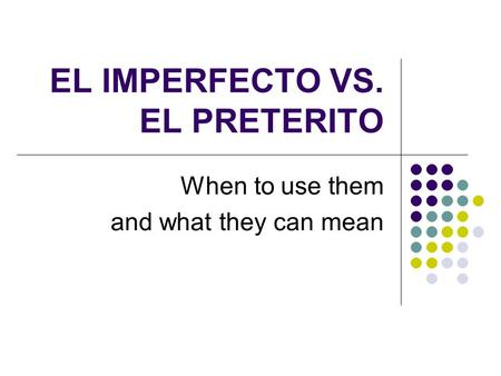 EL IMPERFECTO VS. EL PRETERITO When to use them and what they can mean.