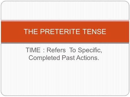 TIME : Refers To Specific, Completed Past Actions. THE PRETERITE TENSE.