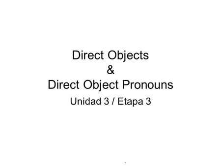 Direct Objects & Direct Object Pronouns Unidad 3 / Etapa 3.