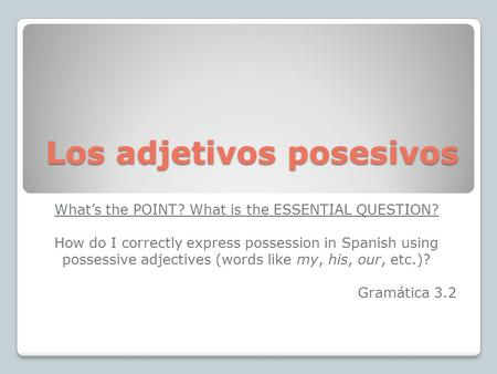 Los adjetivos posesivos Whats the POINT? What is the ESSENTIAL QUESTION? How do I correctly express possession in Spanish using possessive adjectives (words.