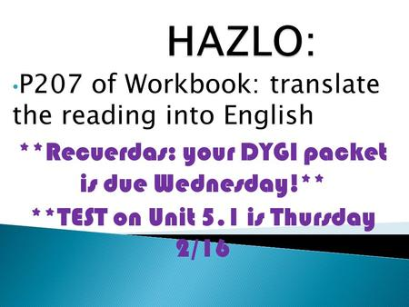 P207 of Workbook: translate the reading into English **Recuerdas: your DYGI packet is due Wednesday!** **TEST on Unit 5.1 is Thursday 2/16.