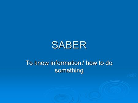 SABER To know information / how to do something. SABER = to know SABER is another verb that has an irregular YO form. Use SABER to talk about information.