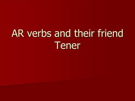 AR verbs and their friend Tener. to help ……………………………………ayudar to help ……………………………………ayudar to look for……………………………………buscar to look for……………………………………buscar.