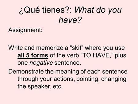 ¿Qué tienes?: What do you have? Assignment: Write and memorize a skit where you use all 5 forms of the verb TO HAVE, plus one negative sentence. Demonstrate.