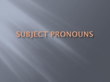 The subject of the sentence tells who is doing the action. It is often a name. Subject pronouns replace peoples names to tell who is doing the action.