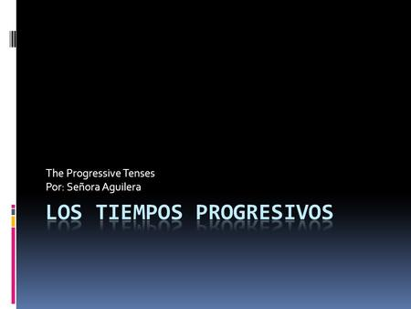 The Progressive Tenses Por: Señora Aguilera. ¿Qué es? Progressive in English – ing endings Literally means it is in progress I am running. (right now)
