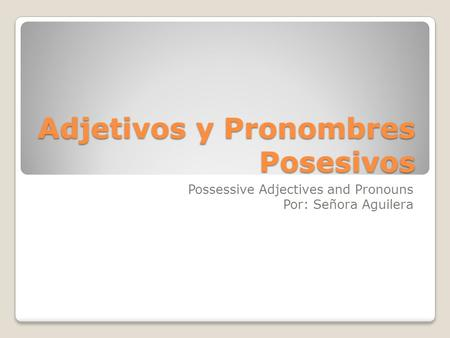 Adjetivos y Pronombres Posesivos Possessive Adjectives and Pronouns Por: Señora Aguilera.