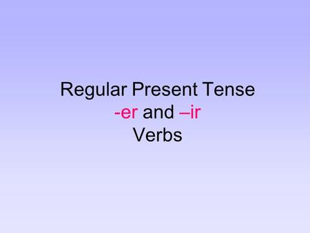 Regular Present Tense -er and –ir Verbs. There are three types of regular verbs in Spanish: verbs that end in –ar (you know already) verbs that end in.