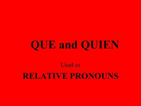 QUE and QUIEN Used as RELATIVE PRONOUNS SOME TERMS TO KNOW MAIN CLAUSE - contains a subject and verb and can stand on its own. This is my brother. RELATIVE.