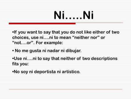 Ni…..Ni If you want to say that you do not like either of two choices, use ni….ni to mean neither nor or not….or. For example: No me gusta ni nadar ni.