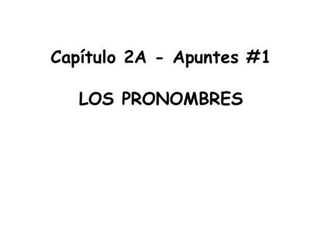 Capítulo 2A - Apuntes #1 LOS PRONOMBRES. *The subject of a sentence tells us who is doing the action Pablo escucha música *The subject of a sentence replaces.