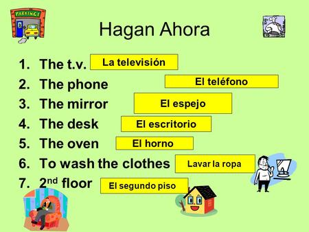 Hagan Ahora 1.The t.v. 2.The phone 3.The mirror 4.The desk 5.The oven 6.To wash the clothes 7.2 nd floor La televisión El teléfono El espejo El escritorio.