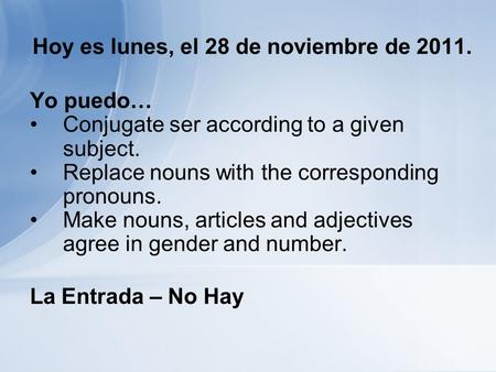 Hoy es lunes, el 28 de noviembre de 2011. Yo puedo… Conjugate ser according to a given subject. Replace nouns with the corresponding pronouns. Make nouns,