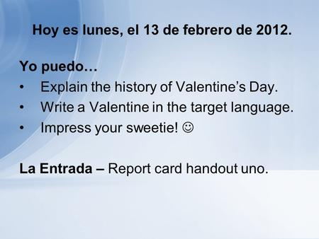 Hoy es lunes, el 13 de febrero de 2012. Yo puedo… Explain the history of Valentines Day. Write a Valentine in the target language. Impress your sweetie!