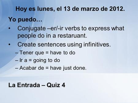 Hoy es lunes, el 13 de marzo de 2012. Yo puedo… Conjugate –er/-ir verbs to express what people do in a restaruant. Create sentences using infinitives.