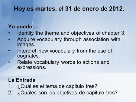 Hoy es martes, el 31 de enero de 2012. Yo puedo… Identify the theme and objectives of chapter 3. Acquire vocabulary through association with images. Interpret.