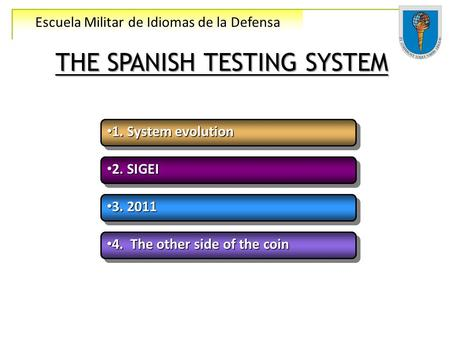 Escuela Militar de Idiomas de la Defensa THE SPANISH TESTING SYSTEM 1. System evolution 1. System evolution 2. SIGEI 2. SIGEI 3. 2011 3. 2011 4. The other.