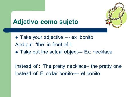 Adjetivo como sujeto Take your adjective --- ex: bonito And put the in front of it Take out the actual object--- Ex: necklace Instead of : The pretty necklace–
