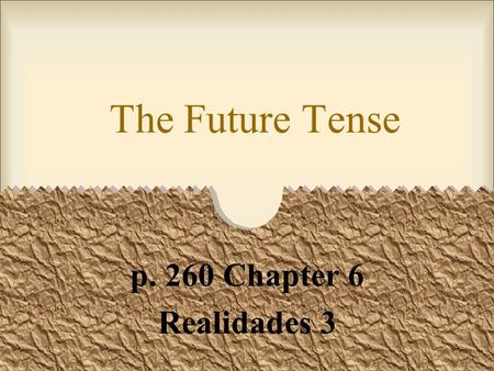 The Future Tense p. 260 Chapter 6 Realidades 3 The Future Tense You can express the future tense in Spanish in three ways. One way is using the present.