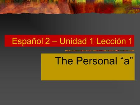 Español 2 – Unidad 1 Lección 1 The Personal a Direct Objects You know that the direct object is the person or thing that receives the action of a verb.