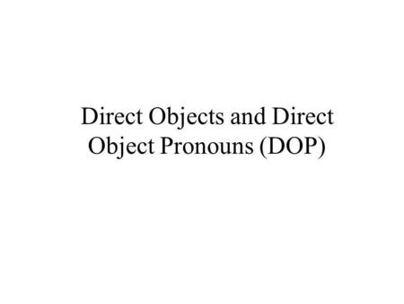 Direct Objects and Direct Object Pronouns (DOP)