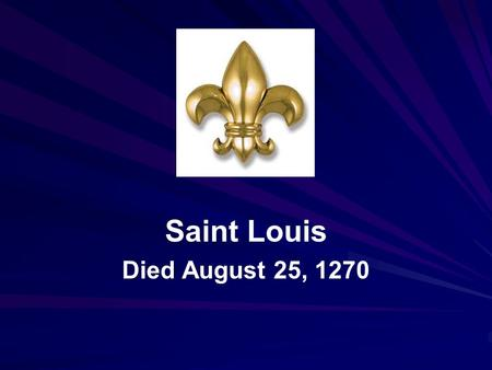 Saint Louis Died August 25, 1270. Louis IX (1214 – 1270), commonly known as Saint Louis, was King of France from 1226 until his death.