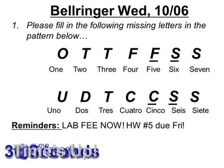 Bellringer Wed, 10/06 1.Please fill in the following missing letters in the pattern below… O T T F _ _ S U D T C _ _ S Reminders: LAB FEE NOW! HW #5 due.