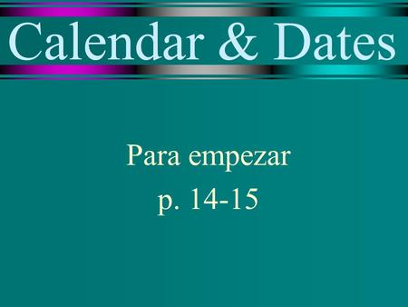 Calendar & Dates Para empezar p. 14-15. el calendario the calendar.