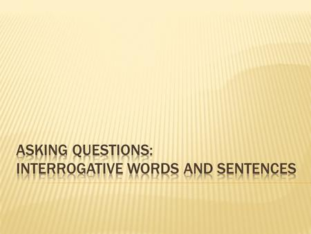 Asking Questions: Interrogative Words and Sentences